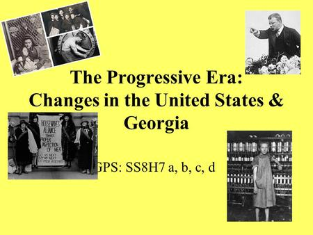 The Progressive Era: Changes in the United States & Georgia GPS: SS8H7 a, b, c, d.