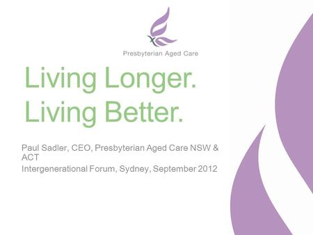 Living Longer. Living Better. Paul Sadler, CEO, Presbyterian Aged Care NSW & ACT Intergenerational Forum, Sydney, September 2012.