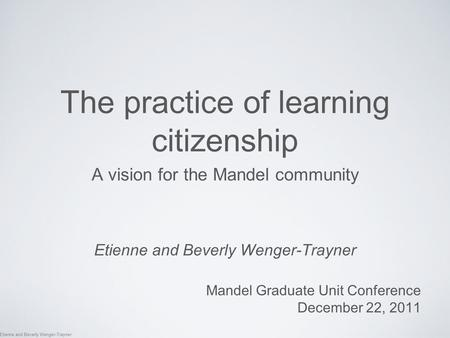 Etienne and Beverly Wenger-Trayner The practice of learning citizenship A vision for the Mandel community Etienne and Beverly Wenger-Trayner Mandel Graduate.