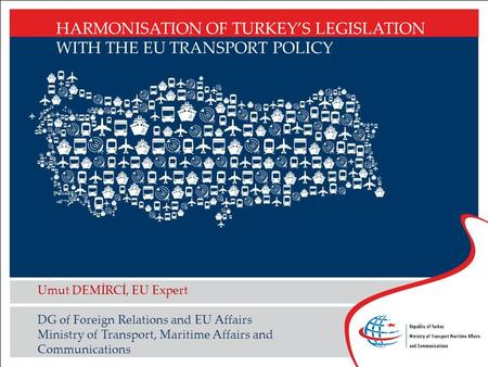 HARMONISATION OF TURKEY'S LEGISLATION WITH THE EU TRANSPORT POLICY Umut DEMİRCİ, EU Expert DG of Foreign Relations and EU Affairs Ministry of Transport,