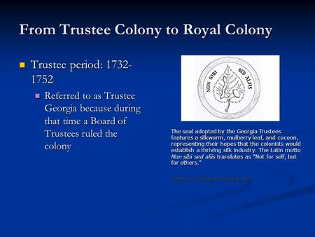 From Trustee Colony to Royal Colony Trustee period: 1732- 1752 Trustee period: 1732- 1752 Referred to as Trustee Georgia because during that time a Board.