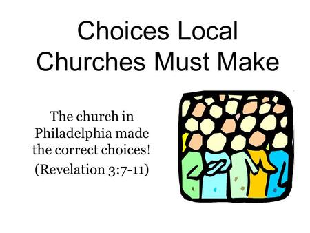 Choices Local Churches Must Make The church in Philadelphia made the correct choices! (Revelation 3:7-11)