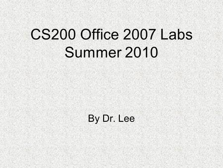 CS200 Office 2007 Labs Summer 2010 By Dr. Lee. Notes for the Labs If possible, show your name in each screenshot or on the top left corner in each page.