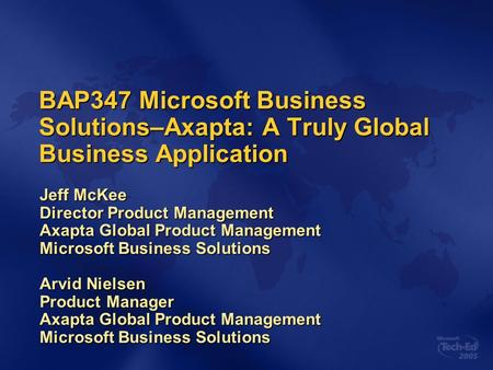 BAP347 Microsoft Business Solutions–Axapta: A Truly Global Business Application Jeff McKee Director Product Management Axapta Global Product Management.