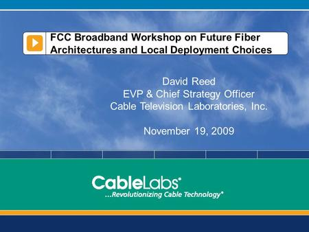 FCC Broadband Workshop on Future Fiber Architectures and Local Deployment Choices David Reed EVP & Chief Strategy Officer Cable Television Laboratories,
