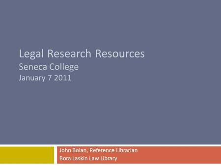 Legal Research Resources Seneca College January 7 2011 John Bolan, Reference Librarian Bora Laskin Law Library.