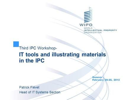Third IPC Workshop- IT tools and illustrating materials in the IPC Geneva February 25-26, 2013 Patrick Fiévet Head of IT Systems Section.