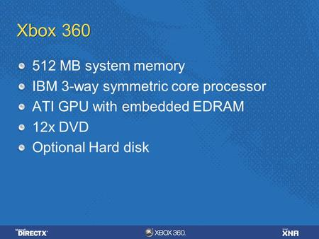Xbox 360 512 MB system memory IBM 3-way symmetric core processor ATI GPU with embedded EDRAM 12x DVD Optional Hard disk.