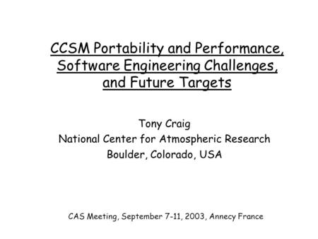 CCSM Portability and Performance, Software Engineering Challenges, and Future Targets Tony Craig National Center for Atmospheric Research Boulder, Colorado,