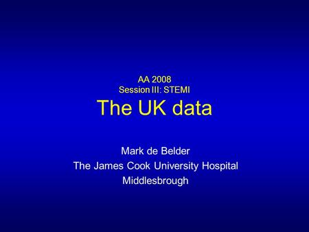AA 2008 Session III: STEMI The UK data Mark de Belder The James Cook University Hospital Middlesbrough.