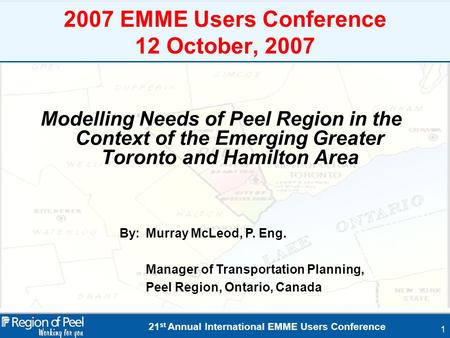 21 st Annual International EMME Users Conference 1 2007 EMME Users Conference 12 October, 2007 Modelling Needs of Peel Region in the Context of the Emerging.