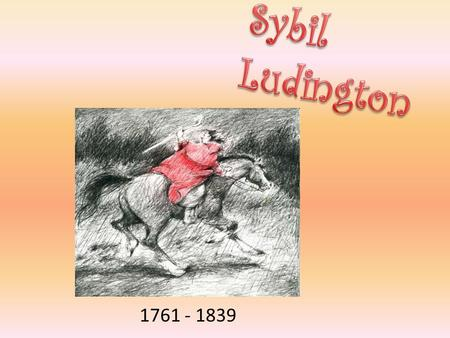 1761 - 1839. Sybil had a big ride during the Revolutionary War that was two days long to tell the people that the British were coming and they were going.