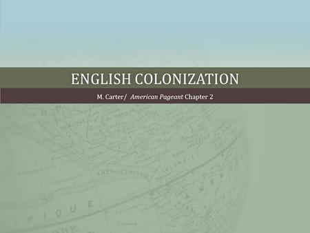ENGLISH COLONIZATIONENGLISH COLONIZATION M. Carter/ American Pageant Chapter 2M. Carter/ American Pageant Chapter 2.