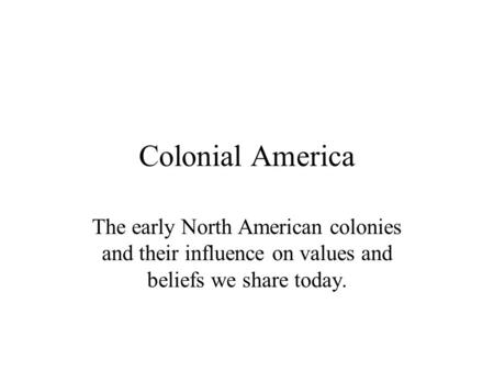 Colonial America The early North American colonies and their influence on values and beliefs we share today.