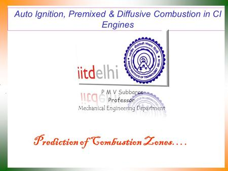 Auto Ignition, Premixed & Diffusive Combustion in CI Engines P M V Subbarao Professor Mechanical Engineering Department Prediction of Combustion Zones….