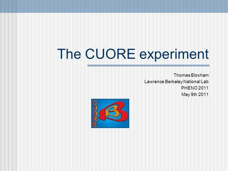 The CUORE experiment Thomas Bloxham Lawrence Berkeley National Lab PHENO 2011 May 9th 2011.