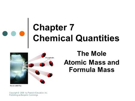 Chapter 7 Chemical Quantities The Mole Atomic Mass and Formula Mass Copyright © 2008 by Pearson Education, Inc. Publishing as Benjamin Cummings.