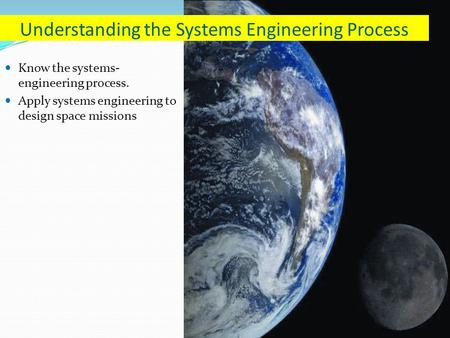 Know the systems- engineering process. Apply systems engineering to design space missions Understanding the Systems Engineering Process.