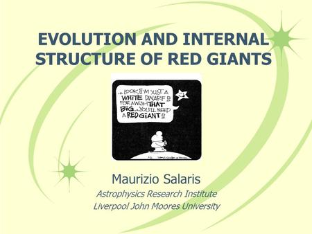 EVOLUTION AND INTERNAL STRUCTURE OF RED GIANTS Maurizio Salaris Astrophysics Research Institute Liverpool John Moores University.
