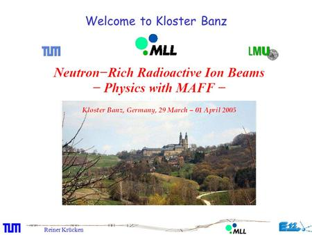 Reiner Krücken Welcome to Kloster Banz. Reiner Krücken The Munich Accelerator for Fission Fragments at the FRM II in Garching Facility Overview Status.