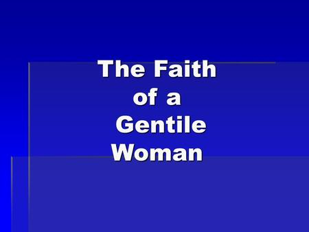 The Faith of a Gentile Woman. The more I studied Jesus the more difficult it became to pigeonhole him. He said little about the Roman occupation, the.