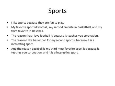 Sports I like sports because they are fun to play. My favorite sport id football, my second favorite in Basketball, and my third favorite in Baseball.