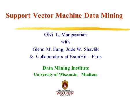 Support Vector Machine Data Mining Olvi L. Mangasarian with Glenn M. Fung, Jude W. Shavlik & Collaborators at ExonHit – Paris Data Mining Institute University.