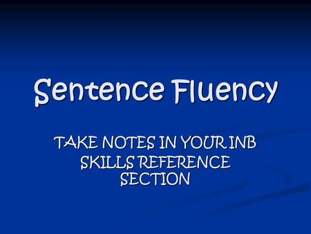 Sentence Fluency TAKE NOTES IN YOUR INB SKILLS REFERENCE SECTION.