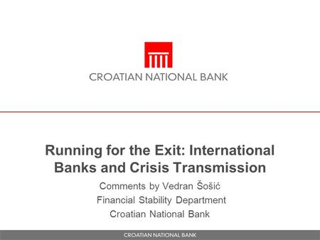 Comments by Vedran Šošić Financial Stability Department Croatian National Bank Running for the Exit: International Banks and Crisis Transmission.