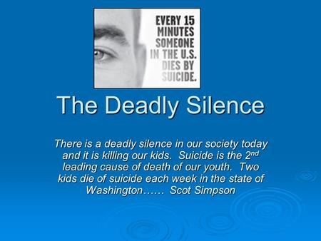 The Deadly Silence There is a deadly silence in our society today and it is killing our kids. Suicide is the 2 nd leading cause of death of our youth.