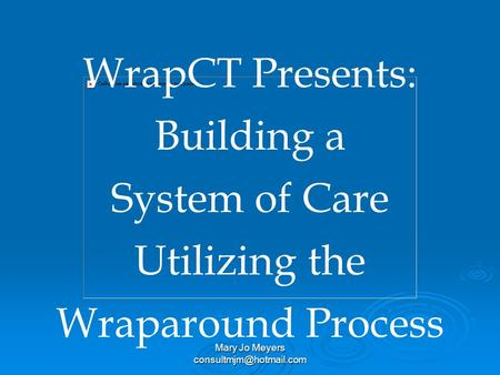 Mary Jo Meyers WrapCT Presents: Building a System of Care Utilizing the Wraparound Process.