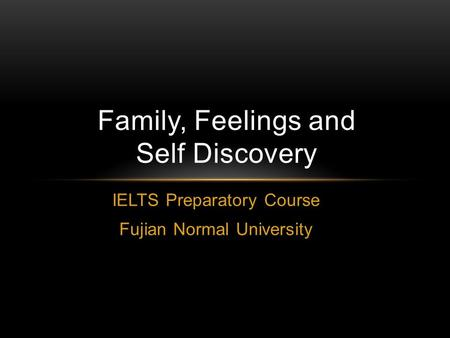 IELTS Preparatory Course Fujian Normal University Family, Feelings and Self Discovery.