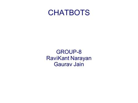 CHATBOTS GROUP-8 RaviKant Narayan Gaurav Jain. Introduction Interaction is in natural language No use of formal languages Revolutionary step in the field.