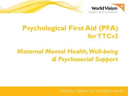 Psychological First Aid (PFA) for TTCv2 Maternal Mental Health, Well-being & Psychosocial Support.