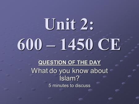 Unit 2: 600 – 1450 CE QUESTION OF THE DAY What do you know about Islam? 5 minutes to discuss.