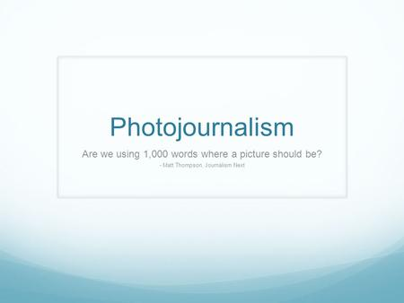 Photojournalism Are we using 1,000 words where a picture should be? - Matt Thompson, Journalism Next.