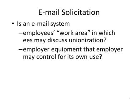 "1 E-mail Solicitation Is an e-mail system – employees' ""work area"" in which ees may discuss unionization? – employer equipment that employer may control."