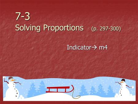7-3 Solving Proportions (p. 297-300) Indicator  m4.