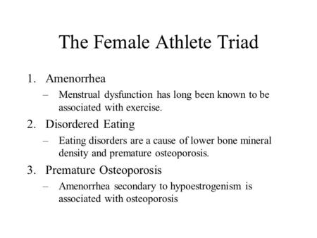 The Female Athlete Triad 1.Amenorrhea –Menstrual dysfunction has long been known to be associated with exercise. 2.Disordered Eating –Eating disorders.