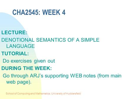 School of Computing and Mathematics, University of Huddersfield CHA2545: WEEK 4 LECTURE: DENOTIONAL SEMANTICS OF A SIMPLE LANGUAGE TUTORIAL: Do exercises.