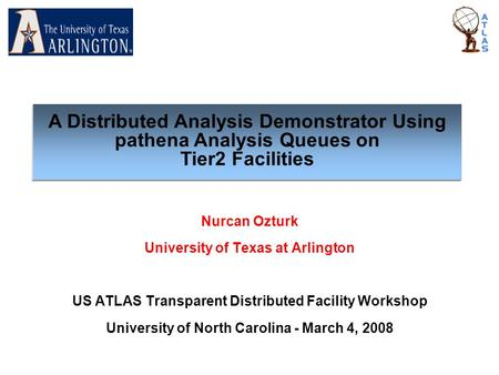 Nurcan Ozturk University of Texas at Arlington US ATLAS Transparent Distributed Facility Workshop University of North Carolina - March 4, 2008 A Distributed.