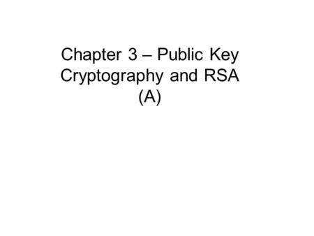 Chapter 3 – Public Key Cryptography and RSA (A). Private-Key Cryptography traditional private/secret/single-key cryptography uses one key shared by both.
