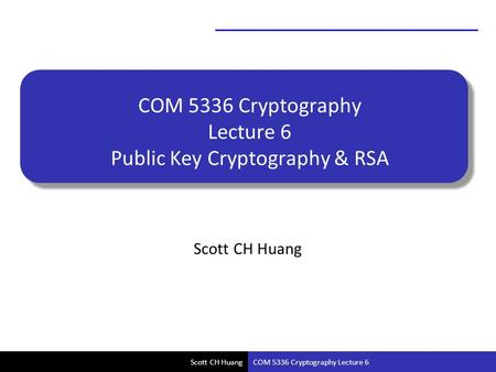Scott CH Huang COM 5336 Cryptography Lecture 6 Public Key Cryptography & RSA Scott CH Huang COM 5336 Cryptography Lecture 6.
