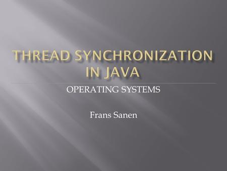 OPERATING SYSTEMS Frans Sanen.  Recap of threads in Java  Learn to think about synchronization problems in Java  Solve synchronization problems in.