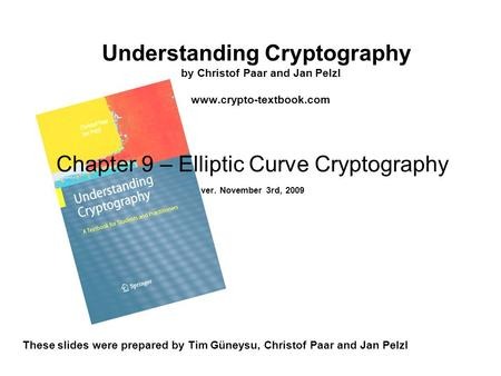 Understanding Cryptography by Christof Paar and Jan Pelzl www.crypto-textbook.com These slides were prepared by Tim Güneysu, Christof Paar and Jan Pelzl.