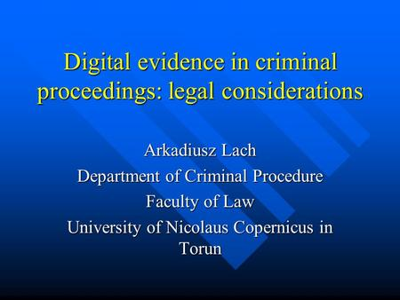 Digital evidence in criminal proceedings: legal considerations Arkadiusz Lach Department of Criminal Procedure Faculty of Law University of Nicolaus Copernicus.
