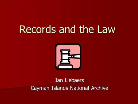 Records and the Law Jan Liebaers Cayman Islands National Archive.