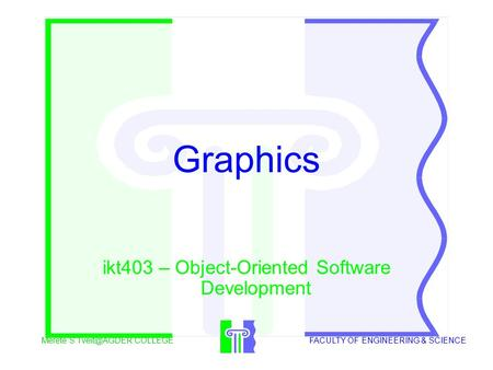 Merete S COLLEGEFACULTY OF ENGINEERING & SCIENCE Graphics ikt403 – Object-Oriented Software Development.