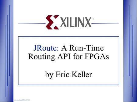 JRoute: A Run-Time Routing API for FPGAs by Eric Keller JRoute RAW2000 5/1/00 ®