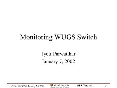 1 Washington WASHINGTON UNIVERSITY IN ST LOUIS Jyoti Parwatikar January 7,8 2002 MSR Tutorial Monitoring WUGS Switch Jyoti Parwatikar January 7, 2002.